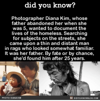 "Alive, America, and Asian: did you know?  Photographer Diana Kim, whose  father abandoned her when she  was 5, wanted to document the  lives of the homeless. Searching  for subjects on the streets, she  came upon a thin and distant man  in rags who looked somewhat familiar.  It was her father. By fate or by chance,  she'd found him after 25 years.  PHOTO: DIANA KIM  DIDYOUKNOWBLOG.COM did-you-kno:    He had schizophrenia. He didn't recognize her. She did everything she could to connect with him, but he refused treatment, medication, food, or new clothing.   Eventually, he said to her: ""Diana, I am so sorry for not being in your life. I am so happy that you have a family of your own now. Do better for them… … Don't worry about me or what everyone says about me. If you want to make me proud and happy, be there for your family the way your mom and I never were. Stop trying to save everyone…just worry about yourself and your family. And don't forget why I named you Diana, you are the light within the darkness."" So she refused to give up. After suffering a heart attack, he agreed to get help and slowly took control of his own life. One day he suddenly called her to invite her out for coffee. Later that afternoon, she wrote on her blog: ""I feel like I just met my father for the first time today."" ""I struggled to reconcile my feelings toward my father's absence in my life, while continuing to care deeply for him and other homeless individuals."" ""Over time, I learned to navigate through my feelings of desperation and became more vocal in my community about my father's condition and what it's like to watch a loved one battle mental illness."" He is now doing very well, and they are rebuilding their relationship from the ground up. ""So long as we are alive in this world, every day is an opportunity to take hold of that 'second chance.' There is no failure unless you give up, and he never gave up. And I haven't given up on him."" Source"