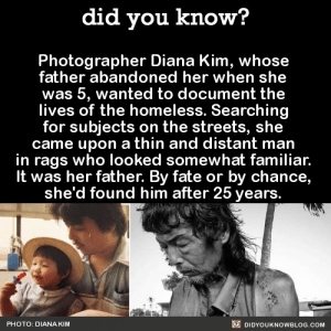 "Alive, America, and Asian: did you know?  Photographer Diana Kim, whose  father abandoned her when she  was 5, wanted to document the  lives of the homeless. Searching  for subjects on the streets, she  came upon a thin and distant man  in rags who looked somewhat familiar.  It was her father. By fate or by chance,  she'd found him after 25 years.  PHOTO: DIANA KIM  DIDYOUKNOWBLOG.COM did-you-know:    He had schizophrenia. He didn't recognize her. She did everything she could to connect with him, but he refused treatment, medication, food, or new clothing.  Eventually, he said to her: ""Diana, I am so sorry for not being in your life. I am so happy that you have a family of your own now. Do better for them…… Don't worry about me or what everyone says about me. If you want to make me proud and happy, be there for your family the way your mom and I never were. Stop trying to save everyone…just worry about yourself and your family. And don't forget why I named you Diana, you are the light within the darkness."" So she refused to give up.After suffering a heart attack, he agreed to get help and slowly took control of his own life.One day he suddenly called her to invite her out for coffee. Later that afternoon, she wrote on her blog: ""I feel like I just met my father for the first time today.""""I struggled to reconcile my feelings toward my father's absence in my life, while continuing to care deeply for him and other homeless individuals.""""Over time, I learned to navigate through my feelings of desperation and became more vocal in my community about my father's condition and what it's like to watch a loved one battle mental illness.""He is now doing very well, and they are rebuilding their relationship from the ground up. ""So long as we are alive in this world, every day is an opportunity to take hold of that 'second chance.' There is no failure unless you give up, and he never gave up. And I haven't given up on him.""Source"