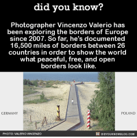 """England, Facebook, and Food: did you know?  Photographer Vincenzo Valerio has  been exploring the borders of Europe  since 2007. So far, he's documented  16,500 miles of borders between 26  countries in order to show the world  what peaceful, free, and open  borders look like.  GERMANY  POLAND  PHOTO: VALERIO VINCENZO  DIDYOUKNOWBLOG.COM ask-nyo-prufra:  the-angry-walnut-fairy: meimagino:  did-you-kno:  Source   © VALERIO VINCENZOWebsite 
