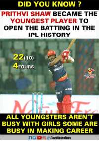 #PrithviShaw #DD: DID YOU KNOW ?  PRITHVI SHAW BECAME THE  YOUNGEST PLAYER TO  OPEN THE BATTING IN THE  IPL HISTORY  22(10)  4FOURS  Co  its  HINO  ALL YOUNGSTERS AREN'T  BUSY WITH GIRLS SOME ARE  BUSY IN MAKING CAREER #PrithviShaw #DD