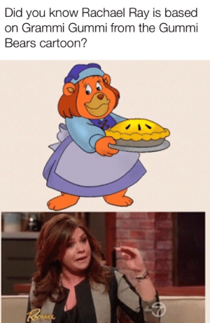 Reddit, True, and Bears: Did you know Rachael Ray is based  on Grammi Gummi from the Gummi  Bears cartoon? True story