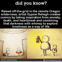 Dank, Instagram, and Life: did you know?  Raised off-the-grid in the remote Oregon  wilderness, artist Gypsie Raliegh creates  comics by taking inspiration from anxiety,  death, and heartbreak and combining  that darkness with whimsy to explore  loneliness as a way of life.  DIDYouK Now BLOG coM  PHOTO: GYPSIE RALEIGH This makes me feel feelings!  FYI, we post different content on Instagram, follow us here: http://instagram.com/didyouknowblog ☚