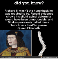 I smell a feud...  Source(s) on the Did You Know blog, below photo ➡️  http://didyouknowblog.com/post/150192083207/richard-iii-wasnt-the-hunchback-he-was-reputed: did you know?  Richard III wasn't the hunchback he  was reputed to be. Recent evidence  shows his slight spinal deformity  would have been unnoticeable, and  Shakespeare only called him a  'hunchback toad to please  Queen Elizabeth  DIDYoukNowBLOG.coM  PHOTO: EPA UNIVERSITY OF LEICESTER I smell a feud...  Source(s) on the Did You Know blog, below photo ➡️  http://didyouknowblog.com/post/150192083207/richard-iii-wasnt-the-hunchback-he-was-reputed