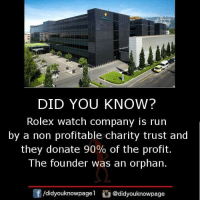 Memes, Run, and Rolex: DID YOU KNOW?  Rolex watch company is run  by a non profitable charity trust and  they donate 90% of the profit.  The founder was an orphan.  /didyouknowpagel