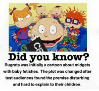 Rugrats: Did you know?  Rugrats was initially a cartoon about midgets  with baby fetishes. The plot was changed after  test audiences found the premise disturbing  and hard to explain to their children.