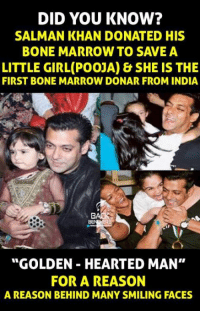"""Memes, Salman Khan, and 🤖: DID YOU KNOW?  SALMAN KHAN DONATED HIS  BONE MARROW TO SAVE A  LITTLE GIRL(POOJA) & SHE IS THE  FIRST BONE MARROW DONAR FROM INDIA  ER5  """"GOLDEN HEARTED MAN""""  FOR A REASON  A REASON BEHIND MANY SMILING FACES"""