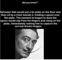 Follow me ( @creepy.fact ) for more daily horror stories and facts!!!: did you know?  Salvador Dali would put a tin plate on the floor and  then sit by a chair beside it, holding a spoon over  the plate. The moment he began to doze the  spoon would slip from his fingers and clang on the  plate, immediately waking him to capture the  surreal dream images. Follow me ( @creepy.fact ) for more daily horror stories and facts!!!