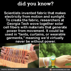"Ass, Bad, and Dinosaur: did you know?  Scientists invented fabric that makes  electricity from motion and sunlight.  To create the fabric, researchers at  Georgia Tech wove together solar  cell fibers with materials that generate  power from movement. It could be  used in ""tents, curtains, or wearable  garments,"" meaning we'd virtually  never be without power.  PHOTO: GEORGIA TECH  DIDYOUKNOWBLOG.COM ghostsonthewisconsinriver:  trapqueenkoopa:  aspiringwarriorlibrarian:  greaseonmymouth:  mllemusketeer:  inushiek:  deniedmysign:  scarletgoldenthorn:  fridjitzu:  did-you-kno:  Scientists invented fabric that makes  electricity from motion and sunlight.  To create the fabric, researchers at  Georgia Tech wove together solar  cell fibers with materials that generate  power from movement. It could be  used in ""tents, curtains, or wearable  garments,"" meaning we'd virtually  never be without power.  Source     Y'all are fucking idiots. Clean energy will NEVER be enough to replace the energy we have now. We'd have to tear down DOZENS of forests just to fit enough windmills and solar panels to get even a QUARTER (probably less, tbh) of the energy we can produce now.  Yeah, sure, when they've already calculated that a few square miles of panels in the empty ass Arizona desert could power the whole nation. But ok, fracking and the diminishing petroleum supply is worlds better.   Nevermind that windmills are often most efficient off the coast. There they take up no land, impact no trees, don't pollute the water, and are conveniently located where winds are often strongest anyway. And solar panels can literally be built into roofs of buildings and in empty areas like deserts. The sun strikes the Earth with the same amount of energy in an hour that our civilization uses in a year.  But yeah, it would be impossible for us to ever have enough energy from clean sources. Durr hurr technology is bad and I would rather light shit on fire than have clean energy  I can also testify to the Arizona desert being empty ass. And the California desert. And the Nevada desert.    also…no forests were cleared to make space for Denmark's windmills and yet they regularly produce so much power that it covers almost all of the country's power needs. Oh, and then there's the times when the windmills generate 140% of Denmark's power needs. https://www.theguardian.com/environment/2015/jul/10/denmark-wind-windfarm-power-exceed-electricity-demand  Friendly reminder that oil pipelines are a scam.  The fact that anyone can believe a limited amount of dinosaur oil is more plentiful and efficient than moving air or fucking sunlight is proof that entire populations can be completely brainwashed.  also, even if we can't get ALL our energy from renewables (at least not immediately as there is a large initial investment required), even a partial replacement of the vast amount of fossil fuels we use would be a fantastic place to start reducing impacts. just because you can't do everything immediately doesn't mean there is no reason to start. the real reason that fossil fuels aren't being replaced with renewables right now is so that the oil companies and shit can still make profits. its disgusting"