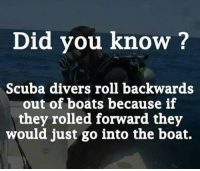 Is this true: Did you know ?  Scuba divers roll backwards  out of boats because if  they rolled forward they  would just go into the boat. Is this true