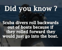 Boat: Did you know?  Scuba divers roll backwards  out of boats because if  they rolled forward they  would just go into the boat.