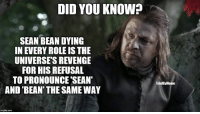 --Greyjoy: DID YOU KNOW?  SEAN BEAN DYING  IN EVERY ROLE IS THE  UNIVERSES REVENGE  FOR HIS REFUSAL  TO PRONOUNCE SEAN  AND BEAN THE SAMEWAY  com  TrialBy Meme --Greyjoy