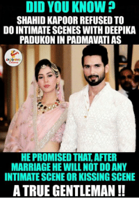 Marriage, Indianpeoplefacebook, and Shahid Kapoor: DID YOU KNOW?  SHAHID KAPOOR REFUSED TO  DO INTIMATE SCENES WITH DEEPIKA  PADUKONIN PADMAVATIAS  HE PROMISED THAT AFTER  MARRIAGE HE WILLNOT DOANY  INTIMATE SCENE OR KISSING SCENE  A TRUE GENTLEMAN Wow