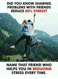 Friends, Memes, and Time: DID YOU KNOW SHARING  PROBLEMS WITH FRIENDS  REDUCE 80% STRESS?  NAME THAT FRIEND WHO  HELPS YOU IN REDUCING  STRESS EVERY TIME.
