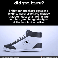 "Gif, Sneakers, and Tumblr: did you know?  Shiftwear sneakers contain a  flexible, waterproof, HD display  that connects to a mobile app  and lets you change designs  at the touch of a button.  PHOTO:YOUTUBEISHIFTWEAR  DIDYOUKNOWBLOG.COM <p><a class=""tumblr_blog"" href=""http://alphastigma117.tumblr.com/post/136697821888"">alphastigma117</a>:</p> <blockquote> <p><a class=""tumblr_blog"" href=""http://did-you-kno.tumblr.com/post/135158633520"">did-you-kno</a>:</p> <blockquote> <p>Shiftwear sneakers contain a flexible, waterproof, HD display that connects to a mobile app and lets you change designs at the touch of a button.  <a href=""http://www.shiftwear.com/"">Source</a></p> </blockquote> <p>ok but</p> <figure data-orig-width=""429"" data-orig-height=""557"" class=""tmblr-full""><img src=""https://78.media.tumblr.com/dc29e03fc6bdc6260709ad2e1c0d8134/tumblr_inline_o0hygiXsui1rg4edj_500.gif"" alt=""image"" data-orig-width=""429"" data-orig-height=""557""/></figure></blockquote>  <p>Weebs are why we can&rsquo;t have nice things.</p>"