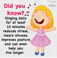 Singing: Did you  know?  Singing daily  for at least  10 minutes  reduces stress,  Clears Sinuses,  improves posture  and can even  help you  live longer.  Happy  Life  Images