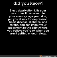 "Sex, Tumblr, and webMD: did you know?  Sleep deprivation kills your  sex drive. It can also ruin  your memory, age your skin,  put you at risk for depression  heart disease, diabetes, and  stroke, and can impair your  judgement to the point where  you believe you're ok when you  aren't getting enough sleep.  DIDYOUKNOWFACTS.COM <p><a href=""http://didyouknowblog.com/post/155776381063/sleep-deprivation-kills-your-sex-drive-it-can"" class=""tumblr_blog"">did-you-kno</a>:</p><blockquote> <p>Sleep deprivation kills your sex drive. It can also ruin your memory, age your skin,  put you at risk for depression, heart disease, diabetes, and stroke, and can impair your judgement to the point where you believe you're ok when you aren't getting enough sleep.  <a href=""http://www.webmd.com/sleep-disorders/features/10-results-sleep-loss#1"">Source</a> <a href=""https://www.surepayroll.com/resources/blog/effects-of-sleep-deprivation"">Source 2</a></p> <figure class=""tmblr-full"" data-orig-height=""348"" data-orig-width=""540""><img src=""https://78.media.tumblr.com/f3e031c988f865b03f62491331c693b5/tumblr_inline_ojkzgnsliO1sjh1ps_540.png"" data-orig-height=""348"" data-orig-width=""540""/></figure><figure class=""tmblr-full"" data-orig-height=""495"" data-orig-width=""540""><img src=""https://78.media.tumblr.com/b134cb096e2fbdafc3f98e7e5e935a61/tumblr_inline_ojkzcpRrob1sjh1ps_540.png"" data-orig-height=""495"" data-orig-width=""540""/></figure><figure class=""tmblr-full"" data-orig-height=""528"" data-orig-width=""540""><img src=""https://78.media.tumblr.com/a76136ca94c2c50394c0fa9b860fdee2/tumblr_inline_ojkzgnZm2i1sjh1ps_540.png"" data-orig-height=""528"" data-orig-width=""540""/></figure><figure class=""tmblr-full"" data-orig-height=""550"" data-orig-width=""540""><img src=""https://78.media.tumblr.com/cd39facdf46cd4459fd05b12dc934182/tumblr_inline_ojkzly7iOK1sjh1ps_540.png"" data-orig-height=""550"" data-orig-width=""540""/></figure><figure class=""tmblr-full"" data-orig-height=""454"" data-orig-width=""540""><img src=""https://78.media.tumblr.com/d96c0228f3d9b05972ba1e97e0b37b6f/tumblr_inline_ojkzmuPNMl1sjh1ps_540.png"" data-orig-height=""454"" data-orig-width=""540""/></figure><figure class=""tmblr-full"" data-orig-height=""715"" data-orig-width=""540""><img src=""https://78.media.tumblr.com/6c26a87d12c2268cfa010824962b35d4/tumblr_inline_ojkzd7wpvN1sjh1ps_540.png"" data-orig-height=""715"" data-orig-width=""540""/></figure><figure class=""tmblr-full"" data-orig-height=""571"" data-orig-width=""540""><img src=""https://78.media.tumblr.com/ba243f5baf4d1b2b81964a34db480fd5/tumblr_inline_ojkznd99IG1sjh1ps_540.png"" data-orig-height=""571"" data-orig-width=""540""/></figure><figure class=""tmblr-full"" data-orig-height=""322"" data-orig-width=""540""><img src=""https://78.media.tumblr.com/4042a56be20cc8c9727db2e5f0fc48e4/tumblr_inline_ojkznrSJ9e1sjh1ps_540.png"" data-orig-height=""322"" data-orig-width=""540""/></figure><figure class=""tmblr-full"" data-orig-height=""686"" data-orig-width=""540""><img src=""https://78.media.tumblr.com/d033c2520f12955ad82645407730c55e/tumblr_inline_ojkze6GN6T1sjh1ps_540.png"" data-orig-height=""686"" data-orig-width=""540""/></figure><figure class=""tmblr-full"" data-orig-height=""498"" data-orig-width=""540""><img src=""https://78.media.tumblr.com/53ffad418dd6177122716d80c18a470e/tumblr_inline_ojkzqbmC0f1sjh1ps_540.png"" data-orig-height=""498"" data-orig-width=""540""/></figure><figure class=""tmblr-full"" data-orig-height=""550"" data-orig-width=""540""><img src=""https://78.media.tumblr.com/56fc4bee39caee8c6f0616f6c4b69628/tumblr_inline_ojkzqnfP3g1sjh1ps_540.png"" data-orig-height=""550"" data-orig-width=""540""/></figure></blockquote>  <p>Well I'm doomed.</p>"