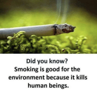 Smoking, Good, and Human: Did you know?  Smoking is good for the  environment because it kills  human beings.