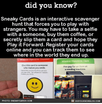 Christmas List ✔️  Did You Know that you can subscribe and get our facts texted to your phone? ➡ https://fact-snacks.com: did you know?  Sneaky Cards is an interactive scavenger  hunt that forces you to play with  strangers. You may have to take a selfie  with a someone, buy them coffee, or  secretly slip them a card and hope they  Play it Forward. Register your cards  online and you can track them to see  where in the world they end up  Mission Objective: Connect  Mission objective: Care  Give this card to s  Pre-pay for an item at  who makes you smile  a vending machine.  Hand this card to the first person  you see who for whatever reason  DIDYOUKNOWBLOG.coM  PHOTO: SNEAKY CARDS. COM Christmas List ✔️  Did You Know that you can subscribe and get our facts texted to your phone? ➡ https://fact-snacks.com