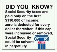 Another secret about Social Secret that nobody's talking about. Image from National Committee to Preserve Social Security and Medicare.: DID YOU KNOW?  Social Security taxes are  paid only on the first  $110,000 of income;  zero is deducted for every  dollar thereafter. If this cap  were increased or removed  Social Security  O TO  could be solvent  NCPSSM  in perpetuity Another secret about Social Secret that nobody's talking about. Image from National Committee to Preserve Social Security and Medicare.
