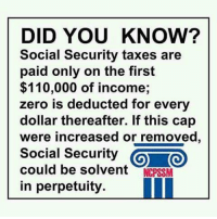 Memes, Taxes, and Zero: DID YOU KNOW?  Social Security taxes are  paid only on the first  $110,000 of income,  zero is deducted for every  dollar thereafter. If this ca  were increased or removed  Social Security  could be solvent  NCPSSM  in perpetuity.  ll Image from National Committee to Preserve Social Security and Medicare