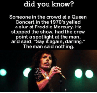 """Target, Tumblr, and Queen: did you know?  Someone in the crowd at a Queen  Concert in the 1970's yelled  a slur at Freddie Mercury. He  stopped the show, had the crew  point a spotlight at the man,  and said, """"Say it again, darling.""""  The man said nothing.  93 brunhiddensmusings:  karizpy: If this moment isnt in the movie then what is even the point the definition of raw power"""