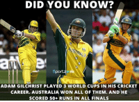 Memes, World Cup, and Australia: DID YOU KNOW?  Sportz IRR  ADAM GILCHRIST PLAYED 3 WORLD CUPS IN HIS CRICKET  CAREER. AUSTRALIA WON ALL OF THEM. AND HE  SCORED 50+ RUNS IN ALL FINALS Adam Gilchrist - The Man of World Cup finals !!  #HappyBirthdayGilly