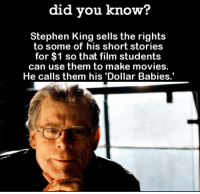"Movies, Omg, and Stephen: did you know?  Stephen King sells the rights  to some of his short stories  for $1 so that film students  can use them to make movies.  He calls them his 'Dollar Babies.' <p><a href=""http://omg-images.tumblr.com/post/151712610062/i-think-he-does-it-just-to-spread-the-fear"" class=""tumblr_blog"">omg-images</a>:</p>  <blockquote><p>I think he does it just to spread the fear.</p></blockquote>"