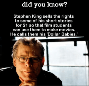 Movies, Omg, and Stephen: did you know?  Stephen King sells the rights  to some of his short stories  for $1 so that film students  can use them to make movies.  He calls them his 'Dollar Babies.' omg-images:  I think he does it just to spread the fear.