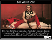 That was unexpected! :O #Respect: DID YOU KNOW?  STOP  Dilin Nair aka Raftaar is actually a Kerala born Malayali. Despite  being native of a region where Hindi is utmost avoided, he has  successfully established himself as a Hindi/Punjabi rapper!  CAY That was unexpected! :O #Respect
