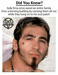 Family, Been, and Once: Did You Know?  Sully Erna once saved an entire family  from a burning building by carrying them all out  while they hung on to his soul patch  This Message Has  Been Brought To You By  Rex Wretched  's  louses of Bile LIC <p>Something tells me Sully Erna would actually believe this about himself</p>
