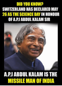 Memes, India, and Science: DID YOU KNOW?  SWITZERLAND HASDECLARED MAY  26 AS THE SCIENCE DAY  IN HONOUR  OF A PJ ABDUL KALAM SIR  A.PJABDUL KALAMISTHE  MISSILE MAN OF INDIA