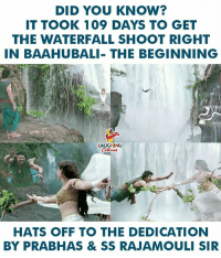 prabhas: DID YOU KNOW?  T TOOK 109 DAYS TO GET  THE WATERFALL SHOOT RIGHT  IN BAAHUBALI- THE BEGINNING  1  LAUGHING  HATS OFF TO THE DEDICATION  BY PRABHAS & SS RAJAMOULI SIR