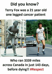 Respect, Canada, and Cancer: Did you know?  Terry Fox was a 21 year old  one legged cancer patient  RATHo  Who ran 3339 miles  across Canada in just 143 days,  before dying!!