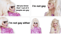 Gay, Did, and You: did you know  that 1 out of 3  i'm not gay  people are gay  i'm not gay either  94