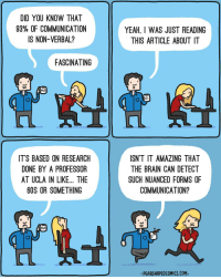 Body language: DID YOU KNOW THAT  93% OF COMMUNICATION  IS NON-VERBAL?  FASCINATING  MUG  IT'S BASED ON RESEARCH  DONE BY A PROFESSOR  AT UCLA IN LIKE... THE  60S OR SOMETHING  MUG  YEAH, I WAS JUST READING  THIS ARTICLE ABOUT IT  ISN'T IT AMAZING THAT  THE BRAIN CAN DETECT  SUCH NUANCED FORMS OF  COMMUNICATION?  PEARSHAPEDCOMICS.COM- Body language