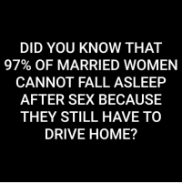 Fall, Sex, and Drive: DID YOU KNOW THAT  97% OF MARRIED WOMEN  CANNOT FALL ASLEEP  AFTER SEX BECAUSE  THEY STILL HAVE TO  DRIVE HOME? @mzlightskinn__