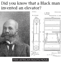Memes, What You Doing, and 🤖: Did you know that a Black man  invented an elevator?  A. MILES.  ELEVATOR.  No. 371,207,  Patented Oet. 11, 188  PAN-AFRICAN ROOTS MOVE Alexander Miles was an African-American inventor. He is best known for inventing an automatically opening and closing elevator door in 1887. He was awarded with the patent in October 11, 1887. He was born in Ohio and was working as a barber, almost all of his life. But it didn't stop him from making one of the greatest and most useful inventions of all time. His story teaches us that no matter what you do, you can always make a breakthrough and become part of the history! Black people are so inventive and so smart, we can really make a revolution in science! move9 move themove moveorginization westphiladelphia somethingsneverchange onthemove cornelwest mumiaabujamal hate5six philadelphia knowledgeispower blackpride blackpower blacklivesmatter unite panafricanrootsmove