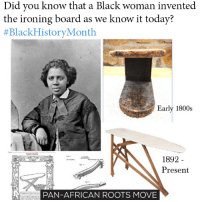 BlackHistoryMonth Make it viral. People have to know the truth! move9 move themove moveorginization westphiladelphia somethingsneverchange onthemove cornelwest mumiaabujamal hate5six philadelphia knowledgeispower blackpride blackpower blacklivesmatter unite panafricanrootsmove: Did you know that a Black woman invented  the ironing board as we know it today?  #BlackHistory Month.  Early 1800s  1892  A Present  PAN-AFRICAN ROOTS MOVE BlackHistoryMonth Make it viral. People have to know the truth! move9 move themove moveorginization westphiladelphia somethingsneverchange onthemove cornelwest mumiaabujamal hate5six philadelphia knowledgeispower blackpride blackpower blacklivesmatter unite panafricanrootsmove