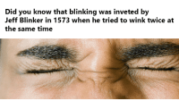 blinking: Did you know that blinking was inveted by  Jeff Blinker in 1573 when he tried to wink twice at  the same time
