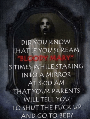 "Happy Halloween!: DID YOU KNOW  THAT IF YOU SCREAM  ""BLOODY MARY""  3TIMES WHILE STARING  INTO A MIRROR  AT 3:00 AM  THAT YOUR PARENTS  WILL TELL YOU  TO SHUT THE FUCK UP  AND GO TO BED? Happy Halloween!"