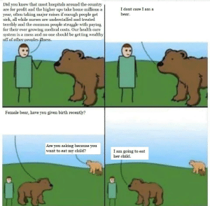 Bear Meme: Did you know that most hospitals around the country  are for profit and the higher ups take home millions a  year, often taking major raises if enough people get  sick, all while nurses are  terribly and the common people struggle with paying  for their ever growing medical costs. Our health care  system is a mess and no one should be getting wealthy  off of other peoples illness.  I dont care I am a  bear  understaffed and treated  Female bear, have you given birth recently?  Are you asking because you  want to eat my child?  I am going to eat  her child Bear Meme