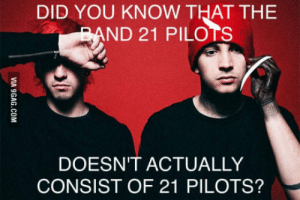 The more you know: DID YOU KNOW THAT THE  ND 21 PILOTS  DOESN'T ACTUALLY  CONSIST OF 21 PILOTS? The more you know