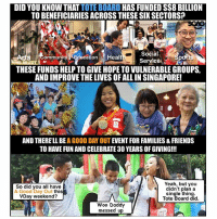 Food, Friends, and Memes: DID YOU KNOW THAT TOTE BOARD HAS FUNDED S$8 BILLION  TO BENEFICIARIES ACROSS THESE SIK SECTORS?  Social  Service  S communit  ucation Healt  THESE FUNDS HELP TO GIVE HOPE TO VULNERABLE GROUPS,  AND IMPROVE THE LIVES OF ALL IN SINGAPORE!  AND THERE'LL BE A GOOD DAY OUT EVENT FOR FAMILIES&FRIENDS  TO HAVE FUN AND CELEBRATE 30 YEARS OF GIVING!!!  So did you all have  A Good Day Out this  VDay weekend?  Yeah, but you  didn't plan a  single thing.  Tote Board did.  Woo Daddy  messed up Bring out your loved ones for some exercise, food, live music and even shopping this Saturday <link in bio>! Just don't combine it with Valentine's Day!!! AGoodDayOut toteboard30