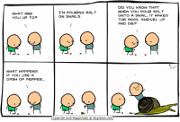 By Kris Wilson. You want more? Explosm.net has got more!: DID YOU KNOW THAT  WHEN YOU POUR SALT  ONTO A SNAIL, IT MAKES  THE SNAIL SHRIVEL UP  AND DIE?  WHAT ARE  YOU UP TO?  I'M POURING SALT  ON SNAILS,  WHAT HAPPENS  iF YOU USE A  DASH OF PEPPER.  Cyanide and Happiness © Explosm.net By Kris Wilson. You want more? Explosm.net has got more!