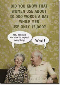 Women, Yes, and Knowing: DID YOU KNOW THAT  WOMEN USE ABOUT  30,000 WORDS A DAY  WHILE MEN  USE ONLY 15,000?  Yes, because  we have to repeat  What?  everything! Just for laughs.  :)