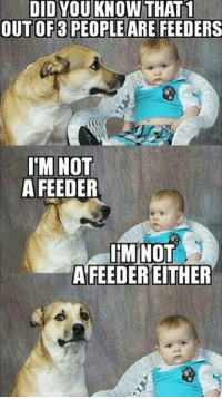 Bad news guys! :D: DID YOU KNOW THAT1  OUT OF PEOPLE ARE FEEDERS  I'M NOT  A FEEDER  IM NOT  AFEEDEREITHER Bad news guys! :D