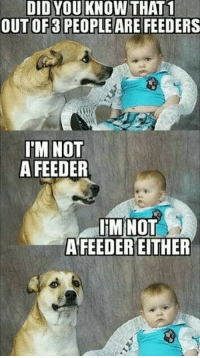 Tag a bad friend: DID YOU KNOW THAT1  OUT OF3 PEOPLE ARE FEEDERS  IM NOT  A FEEDER  IM NOT  AFEEDEREITHER Tag a bad friend