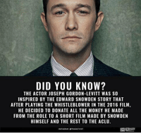 From our friends True Activist: DID YOU KNOW?  THE ACTOR JOSEPH GORDON-LEVITT WAS SO  INSPIRED BY THE EDWARD SNOWDEN STORY THAT  AFTER PLAYING THE WHISTLEBLOWER IN THE 2016 FILM,  HE DECIDED TO DONATE ALL THE MONEY HE MADE  FROM THE ROLE TO A SHORT FILM MADE BY SNOWDEN  HIMSELF AND THE REST TO THE ACLU.  INSTAGRAM OTEVEAKTIVIST From our friends True Activist