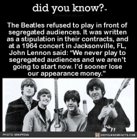 "Amazon, Apple, and Facebook: did you know?  The Beatles refused to play in front of  segregated audiences. It was written  as a stipulation in their contracts, and  at a 1964 concert in Jacksonville, FL,  John Lennon said: ""We never play to  segregated audiences and we aren't  going to start now. l'd sooner lose  our appearance money.""  PHOTO: WIKIPEDIA  DIDYOUKNOWFACTS.COM Amazing 👊🏼❤️ thebeatles awesome unity equality 📢 Share the knowledge! Tag your friends in the comments. ➖➖➖➖➖➖➖➖➖➖➖ Want more Did You Know(s)? ➡📓 Buy our book on Amazon: [LINK IN BIO] ➡📱 Download our App: http:-apple.co-2i9iX0u ➡📩 Get daily text message alerts: http:-Fact-Snacks.com ➡📩 Free email newsletter: http:-DidYouKnowFacts.com-Sign-Up- ➖➖➖➖➖➖➖➖➖➖➖ We post different content across our channels. Follow us so you don't miss out! 📍http:-facebook.com-didyouknowblog 📍http:-twitter.com-didyouknowfacts ➖➖➖➖➖➖➖➖➖➖➖ DYN FACTS TRIVIA TIL DIDYOUKNOW NOWIKNOW"