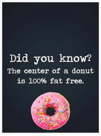 donut: Did you know?  The center of a donut  is 100% fat free.